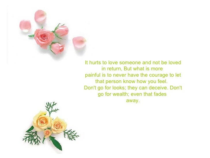 It hurts to love someone and not be loved in return, But what is more  painful is to never have the courage to let that pe...
