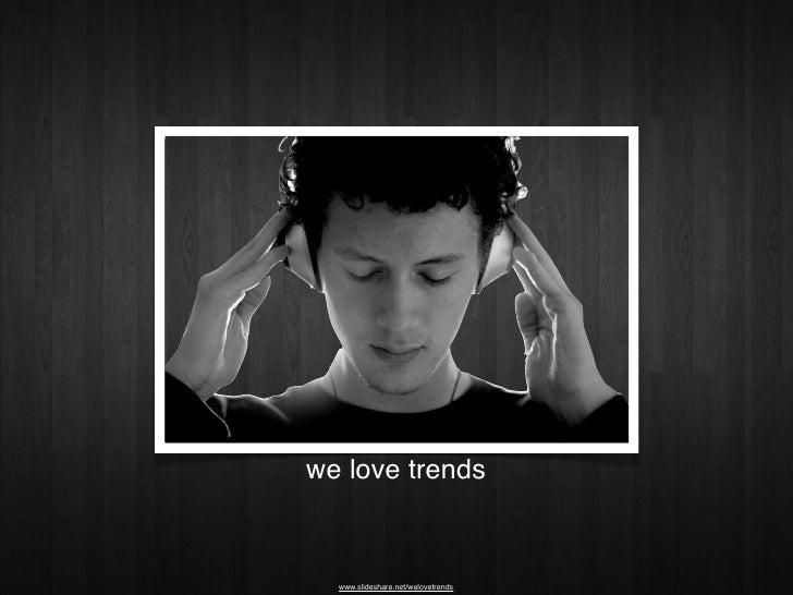 we love trends     www.slideshare.net/welovetrends