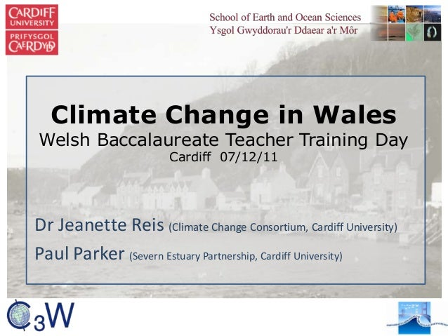 Climate Change in Wales Welsh Baccalaureate Teacher Training Day Cardiff 07/12/11 Dr Jeanette Reis (Climate Change Consort...