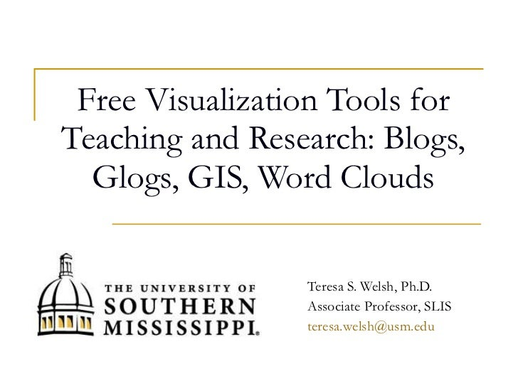 Free Visualization Tools for Teaching and Research: Blogs, Glogs, GIS, Word Clouds Teresa S. Welsh, Ph.D. Associate Profes...