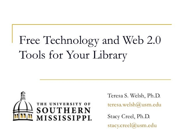 Free Technology and Web 2.0Tools for Your Library                Teresa S. Welsh, Ph.D.                teresa.welsh@usm.ed...