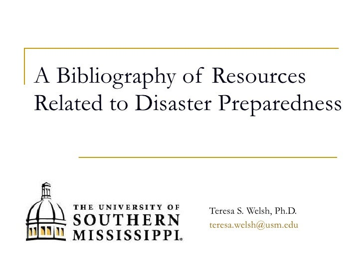 A Bibliography of Resources Related to Disaster Preparedness Teresa S. Welsh, Ph.D. [email_address]