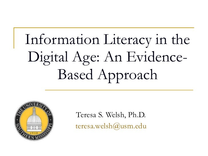 Information Literacy in the Digital Age: An Evidence-Based Approach Teresa S. Welsh, Ph.D. [email_address]