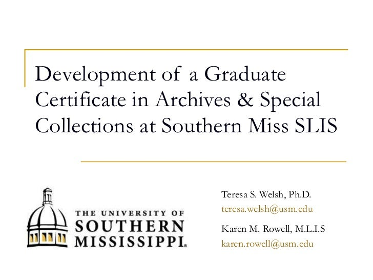 Development of a Graduate Certificate in Archives & Special Collections at Southern Miss SLIS Teresa S. Welsh, Ph.D. [emai...