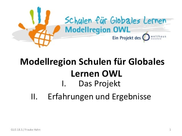 Modellregion Schulen für Globales Lernen OWL 1 I. Das Projekt II. Erfahrungen und Ergebnisse GLiS 18.3./ Frauke Hahn