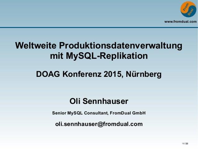 www.fromdual.com 1 / 23 Weltweite Produktionsdatenverwaltung mit MySQL-Replikation DOAG Konferenz 2015, Nürnberg Oli Sennh...