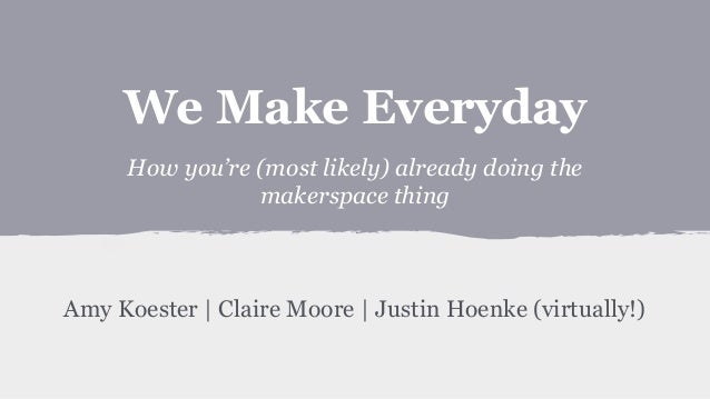 We Make Everyday: How you're (most likely) already doing the makerspace thing
