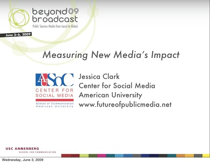 Measuring New Media's Impact                               Jessica Clark                              Center for Social Me...