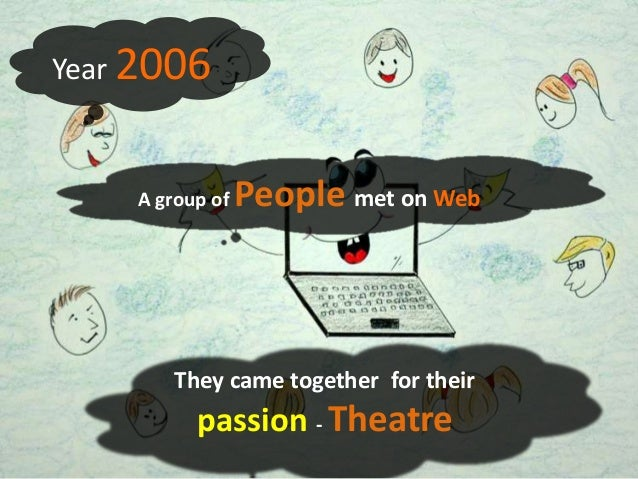 Year 2006    A group of   People met on Web        They came together for their          passion - Theatre