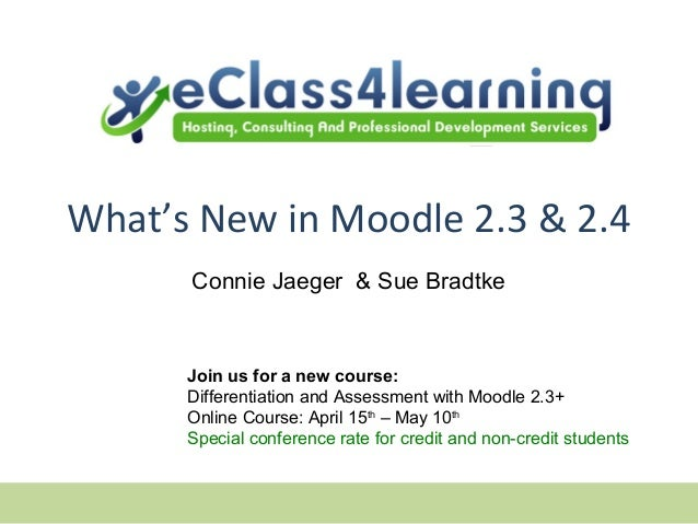 What's New in Moodle 2.3 & 2.4      Connie Jaeger & Sue Bradtke      Join us for a new course:      Differentiation and As...