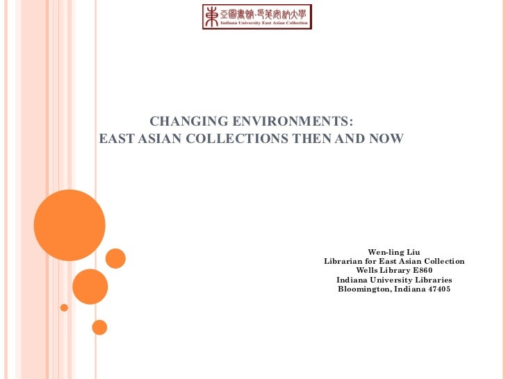 CHANGING ENVIRONMENTS:  EAST ASIAN COLLECTIONS THEN AND NOW  Wen-ling Liu Librarian for East Asian Collection Wells Librar...