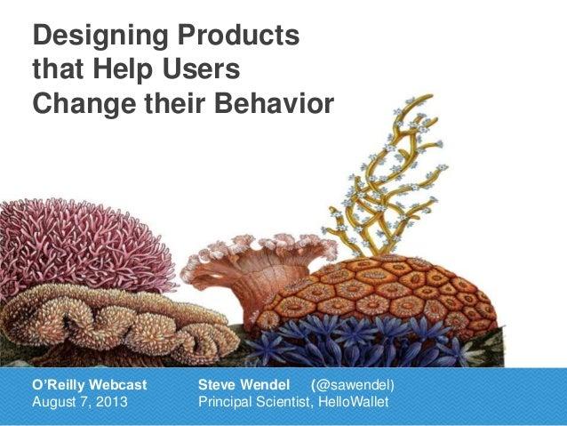 Designing Products that Help Users Change their Behavior O'Reilly Webcast August 7, 2013 Steve Wendel (@sawendel) Principa...