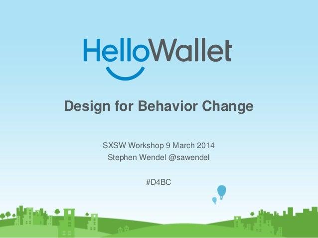 Design for Behavior Change SXSW Workshop 9 March 2014 Stephen Wendel @sawendel #D4BC