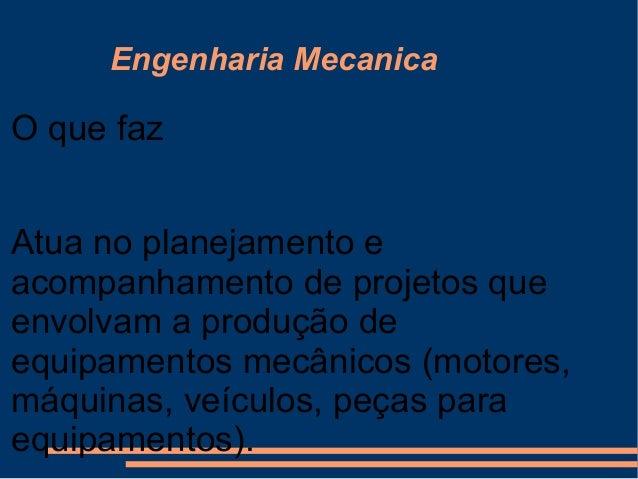 Engenharia Mecanica O que faz Atua no planejamento e acompanhamento de projetos que envolvam a produção de equipamentos me...