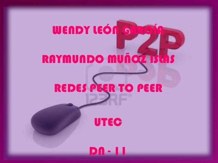 WENDY LEÓN GARCÍARAYMUNDO MUÑOZ ISLAS REDES PEER TO PEER       UTEC       DN - 11