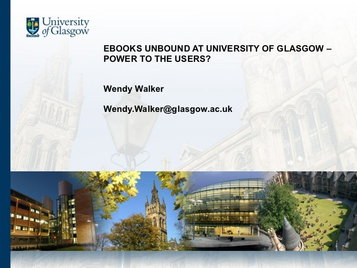 EBOOKS UNBOUND AT UNIVERSITY OF GLASGOW – POWER TO THE USERS?  Wendy Walker [email_address]
