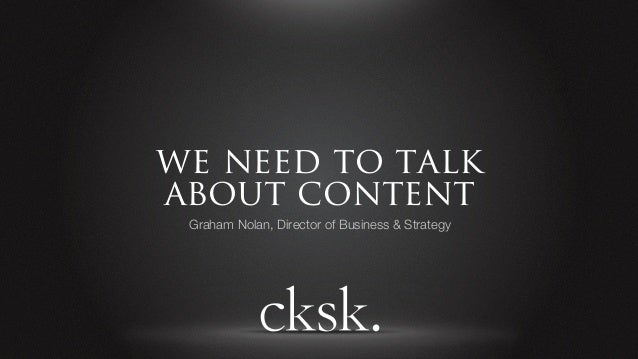 we need to talkabout content Graham Nolan, Director of Business & Strategy