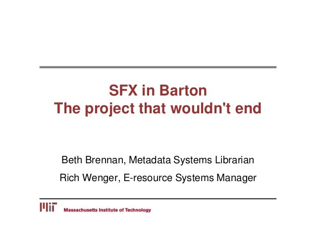 SFX in Barton The project that wouldn't end Beth Brennan, Metadata Systems Librarian Rich Wenger, E-resource Systems Manag...