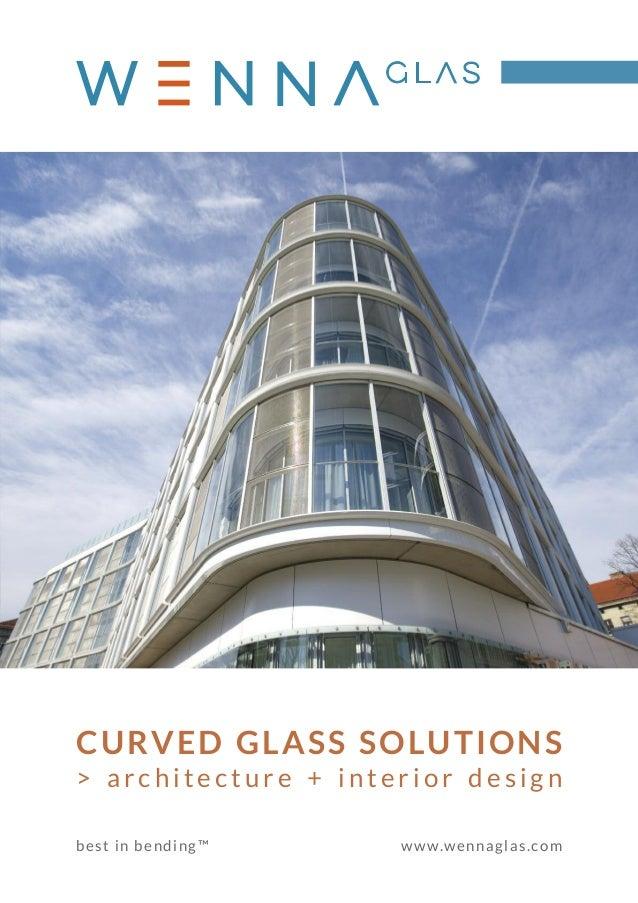 CURVED GLASS SOLUTIONS > a r c h i t e c t u r e + i n t e r i o r d e s i g n best in bending™ www.wennaglas.com