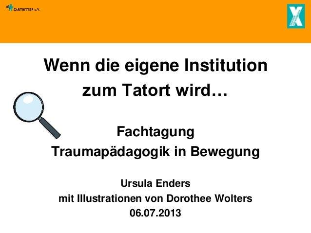 Wenn die eigene Institution zum Tatort wird… Fachtagung Traumapädagogik in Bewegung Ursula Enders mit Illustrationen von D...