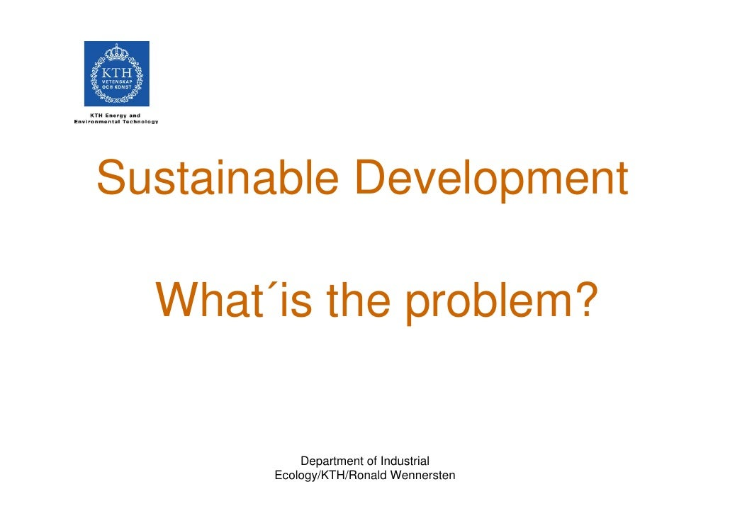 Sustainable Development    What´is the problem?              Department of Industrial        Ecology/KTH/Ronald Wennersten