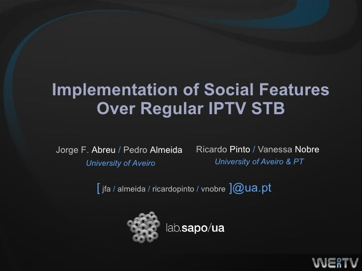 Implementation of Social Features Over Regular IPTV STB Ricardo  Pinto  /  Vanessa  Nobre   University of Aveiro & PT [   ...