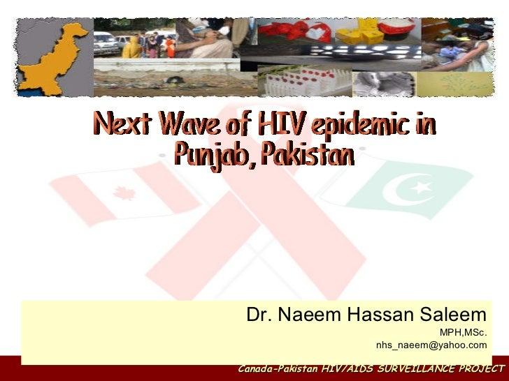 Dr. Naeem Hassan Saleem MPH,MSc. [email_address] Next Wave of HIV epidemic in Punjab, Pakistan