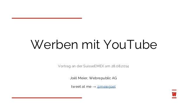 Werben mit YouTube  Vortrag an der SuisseEMEX am 28.08.2014  Joël Meier, Webrepublic AG  tweet at me → @meierjoel