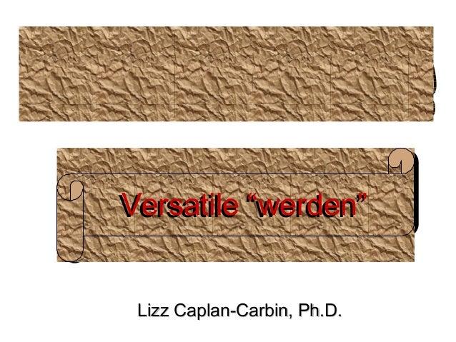 "Versatile w er d en"" Ver sat ile """"werden"" Lizz Caplan-Carbin, Ph.D."