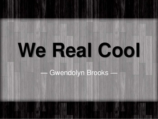 explication essay we real cool We real cool gwendolyn brooks we real cool essays are academic essays for citation these papers were written primarily by students and provide critical analysis of we real cool by gwendolyn brooks.