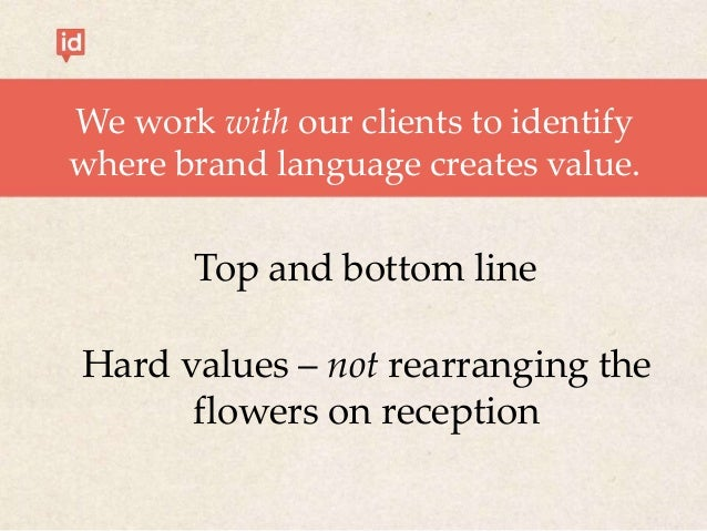 We work with our clients to identify where brand language creates value. Top and bottom line Hard values – not rearranging...