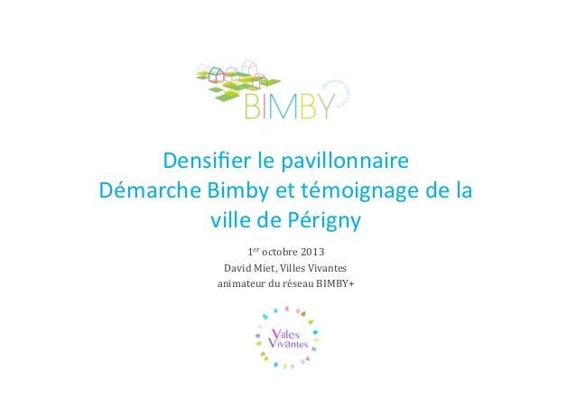 Densifier le pavillonnaire Démarche Bimby et témoignage de la ville de Périgny 1er octobre 2013 David Miet, Villes Vivantes...