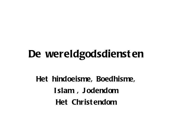 De wereldgodsdiensten Het hindoeisme, Boedhisme, Islam , Jodendom Het Christendom