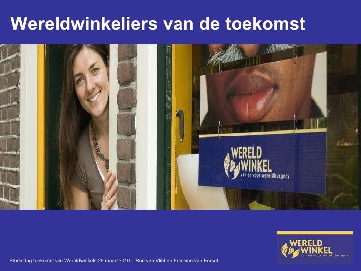 Wereldwinkeliers van de toekomst Studiedag toekomst van Wereldwinkels 29 maart 2010 – Ron van Vliet en Francien van Eersel