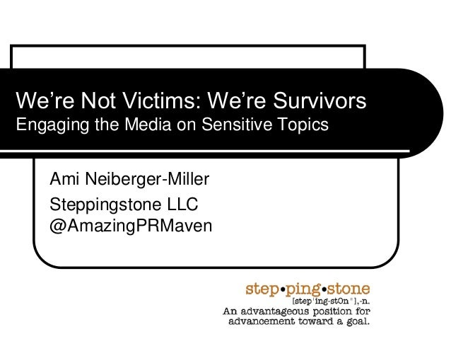 We're Not Victims: We're SurvivorsEngaging the Media on Sensitive TopicsAmi Neiberger-MillerSteppingstone LLC@AmazingPRMaven