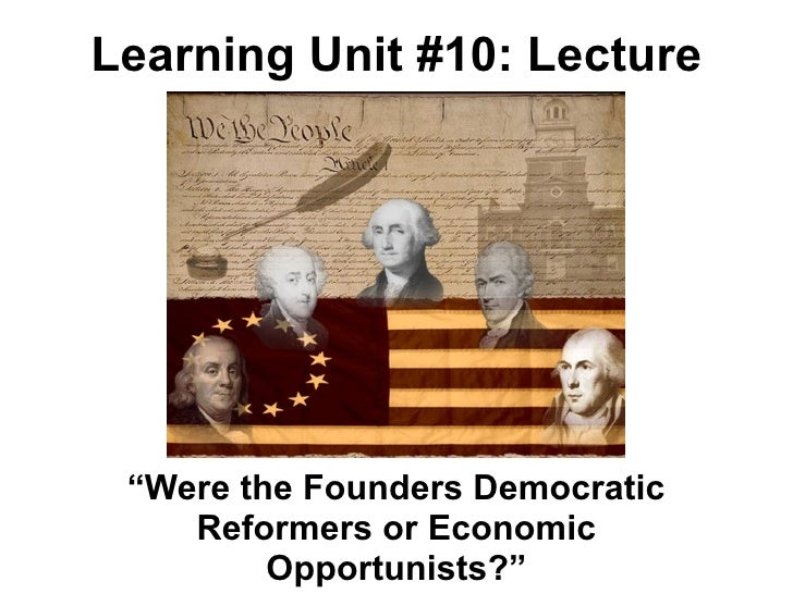 "Learning Unit #10: Lecture ""Were the Founders Democratic    Reformers or Economic         Opportunists?"""