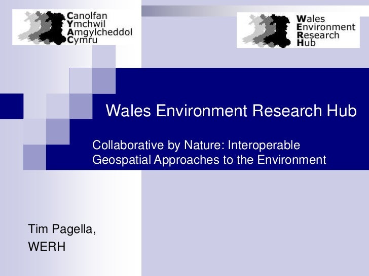 Wales Environment Research Hub           Collaborative by Nature: Interoperable           Geospatial Approaches to the Env...