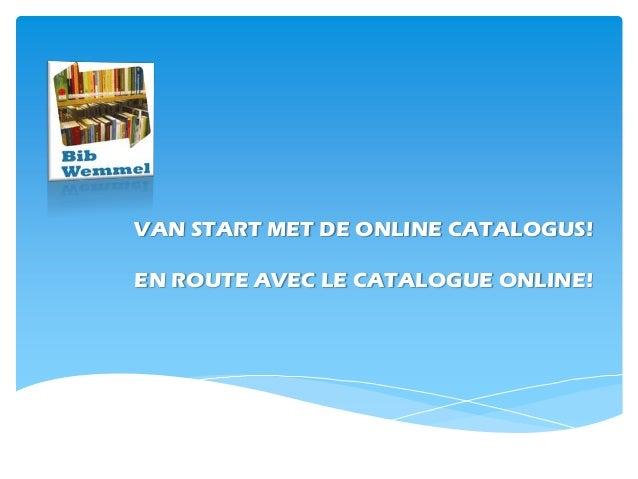 VAN START MET DE ONLINE CATALOGUS!EN ROUTE AVEC LE CATALOGUE ONLINE!