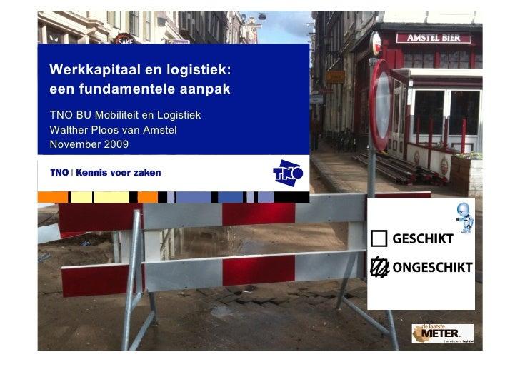Werkkapitaal en logistiek: een fundamentele aanpak TNO BU Mobiliteit en Logistiek Walther Ploos van Amstel November 2009