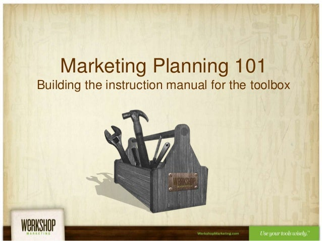 Marketing Planning 101 Building the instruction manual for the toolbox