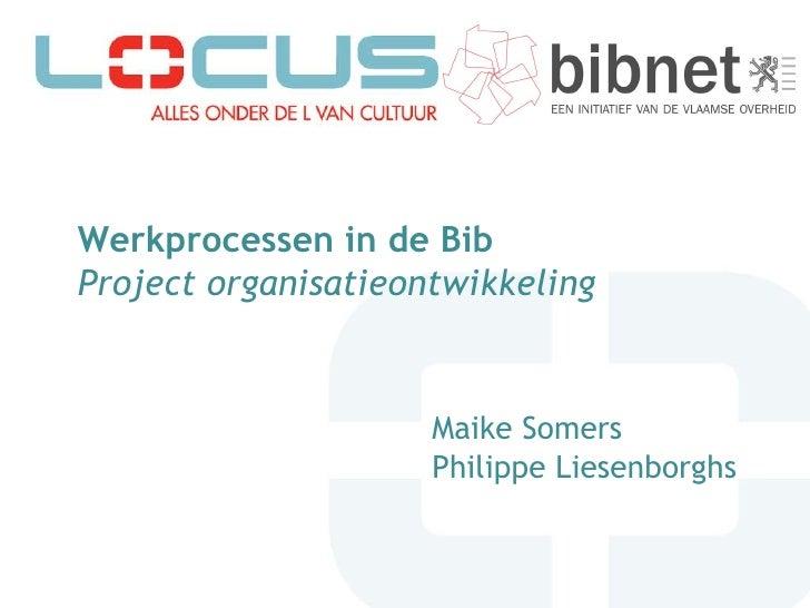 Werkprocessen in de Bib Project organisatieontwikkeling   Maike Somers Philippe Liesenborghs