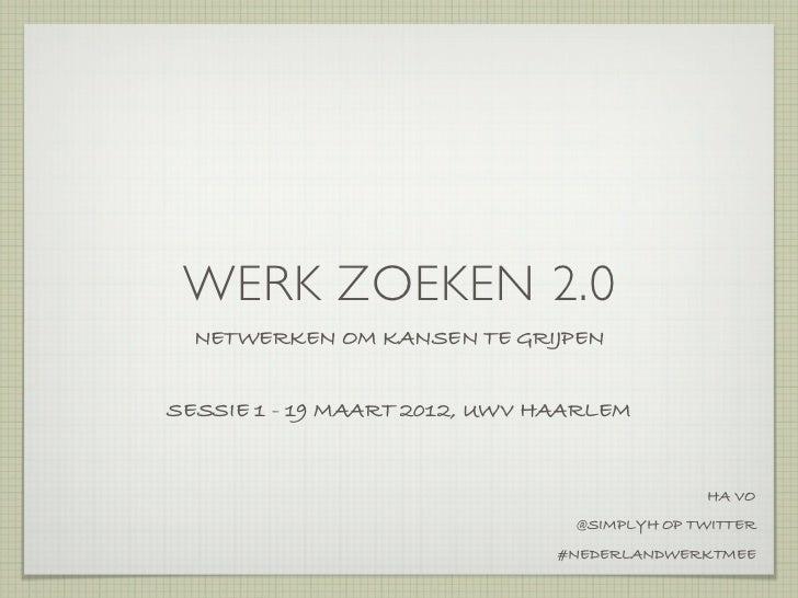 WERK ZOEKEN 2.0  NETWERKEN OM KANSEN TE GRIJPENSESSIE 1 - 19 MAART 2012, UWV HAARLEM                                      ...