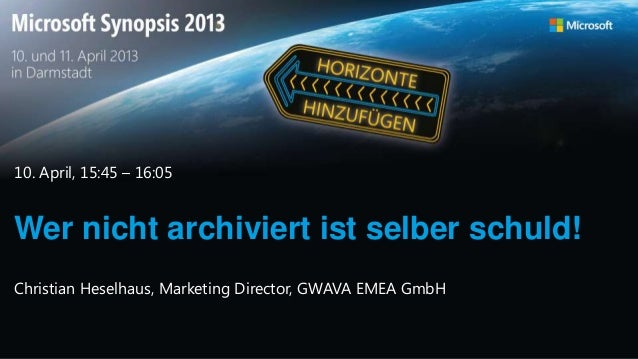 Wer nicht archiviert ist selber schuld!10. April, 15:45 – 16:05Christian Heselhaus, Marketing Director, GWAVA EMEA GmbH