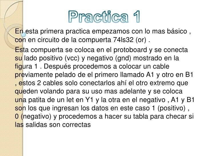 Practica 1<br />En esta primera practica empezamos con lo mas básico , con en circuito de la compuerta 74ls32 (or) .<br />...