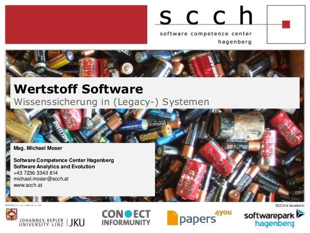 Wertstoff Software  Wissenssicherung in (Legacy-) Systemen  Mag. Michael Moser  Software Competence Center Hagenberg  Soft...