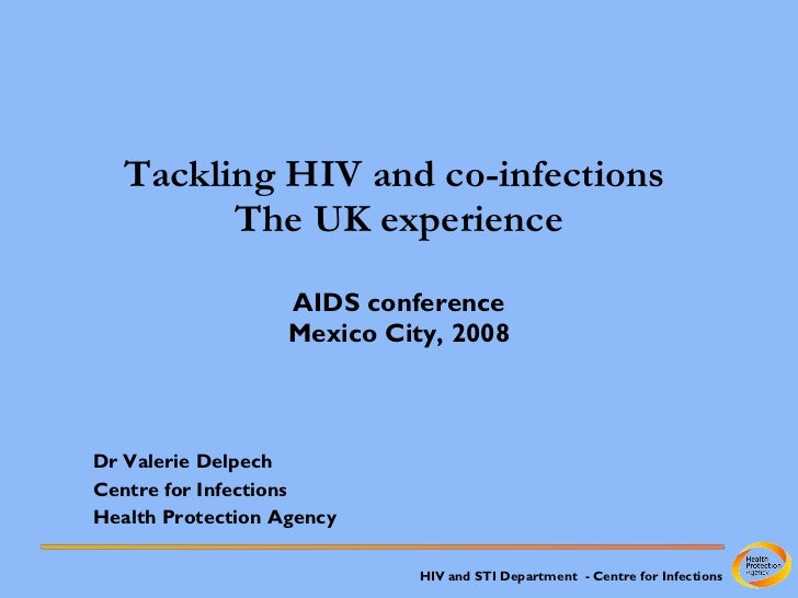 Tackling HIV and co-infections  The UK experience AIDS conference Mexico City, 2008 Dr Valerie Delpech Centre for Infectio...