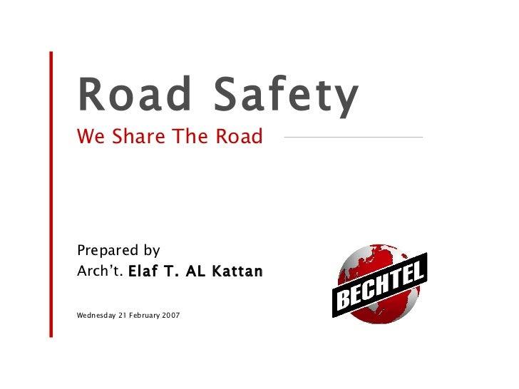 <ul><li>Road Safety </li></ul><ul><li>We Share The Road </li></ul><ul><li>Prepared by </li></ul><ul><li>Arch't.  Elaf T. A...
