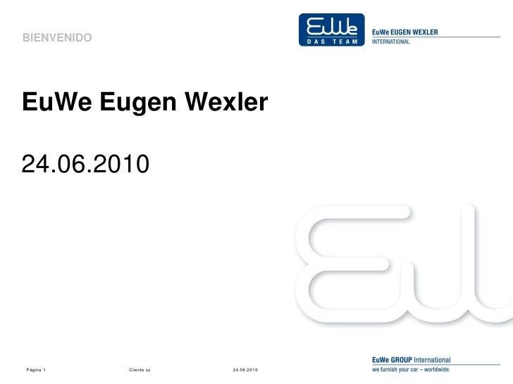 BIENVENIDO     EuWe Eugen Wexler  24.06.2010     Página 1     Cliente xy   24.06.2010