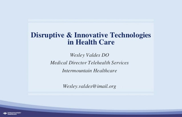 Disruptive & Innovative Technologies in Health Care Wesley Valdes DO Medical Director Telehealth Services Intermountain He...