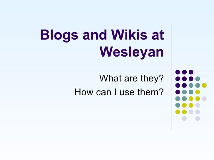Blogs and Wikis at Wesleyan What are they? How can I use them?